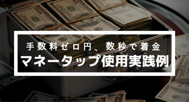 マネータップ使用実践例、手数料ゼロ円、数秒で着金した